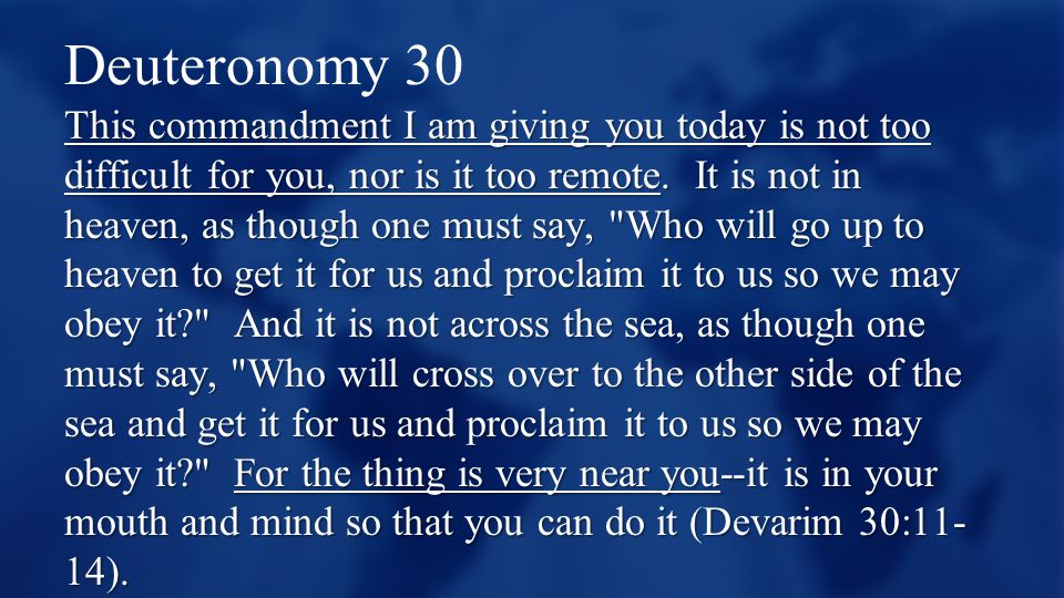 Deuteronomy 30 This commandment I am giving you today is not too difficult for you, nor is it too remote. It is not in heaven, as though one must say,
