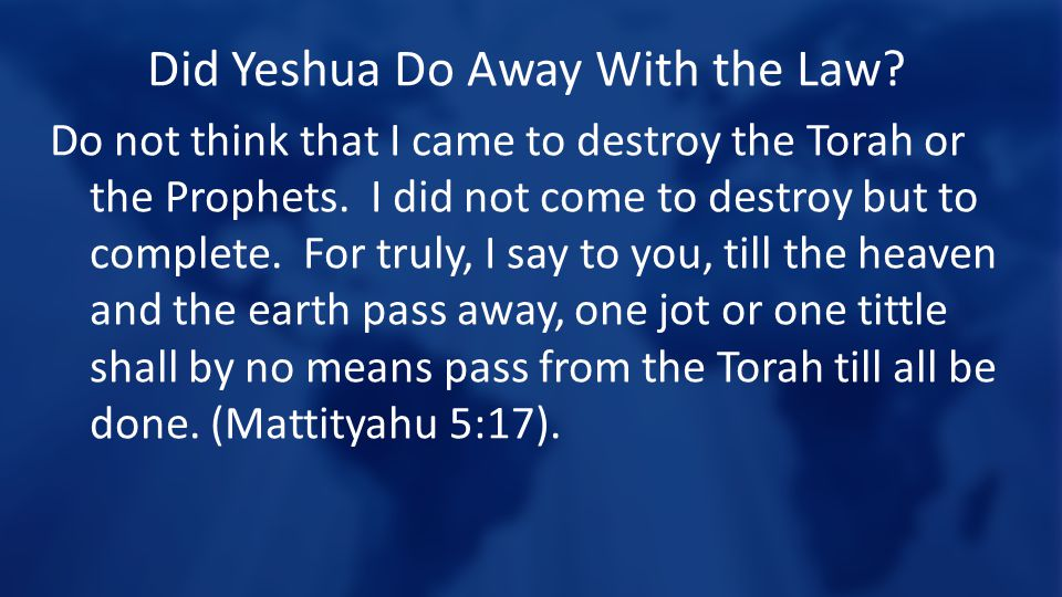 Did Yeshua Do Away With the Law? Do not think that I came to destroy the Torah or the Prophets. I did not come to destroy but to complete. For truly,