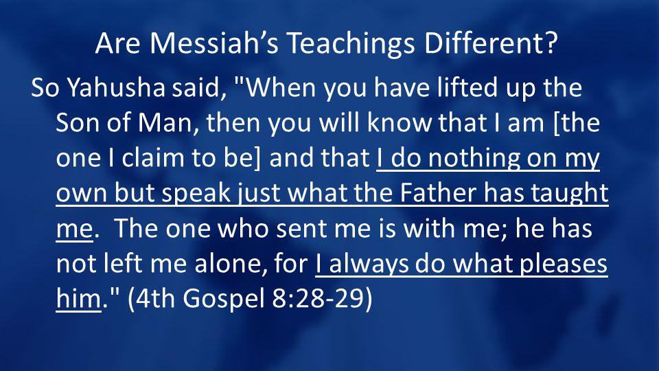 Are Messiah's Teachings Different? So Yahusha said,