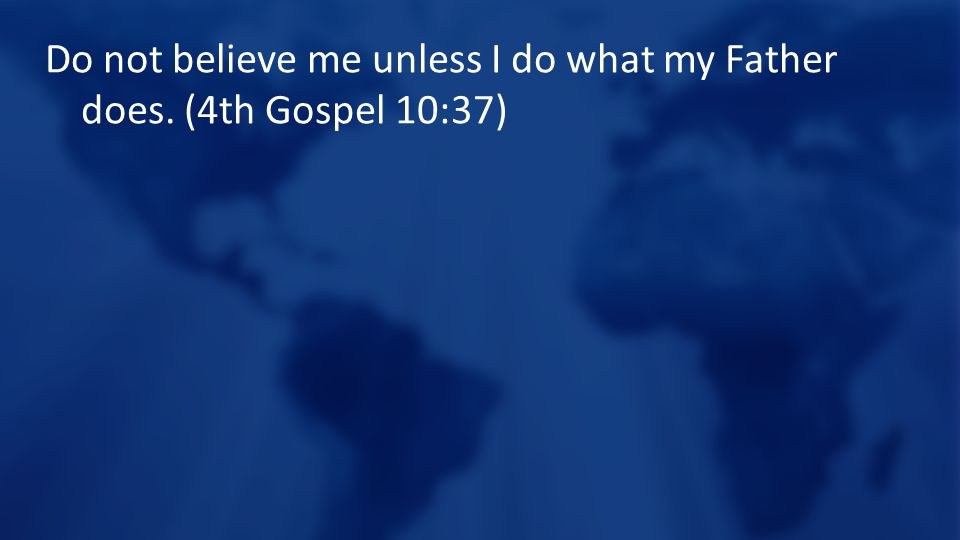 Do not believe me unless I do what my Father does. (4th Gospel 10:37)