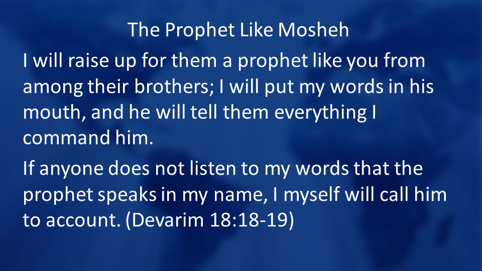 The Prophet Like Mosheh I will raise up for them a prophet like you from among their brothers; I will put my words in his mouth, and he will tell them