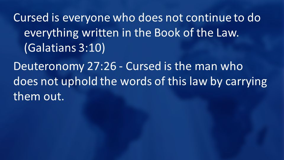 Cursed is everyone who does not continue to do everything written in the Book of the Law. (Galatians 3:10) Deuteronomy 27:26 - Cursed is the man who d
