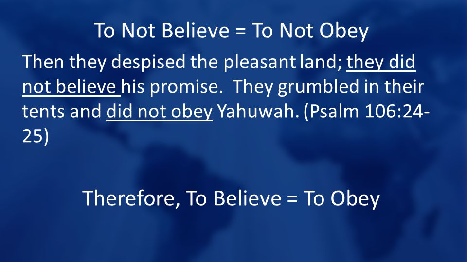 To Not Believe = To Not Obey Then they despised the pleasant land; they did not believe his promise. They grumbled in their tents and did not obey Yah