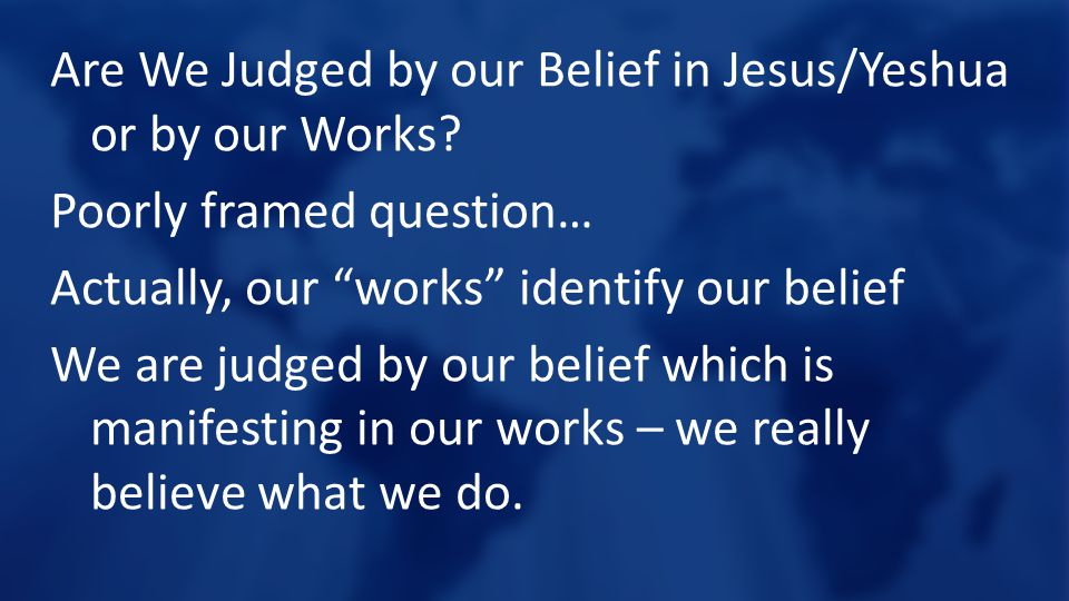 """Are We Judged by our Belief in Jesus/Yeshua or by our Works? Poorly framed question… Actually, our """"works"""" identify our belief We are judged by our be"""