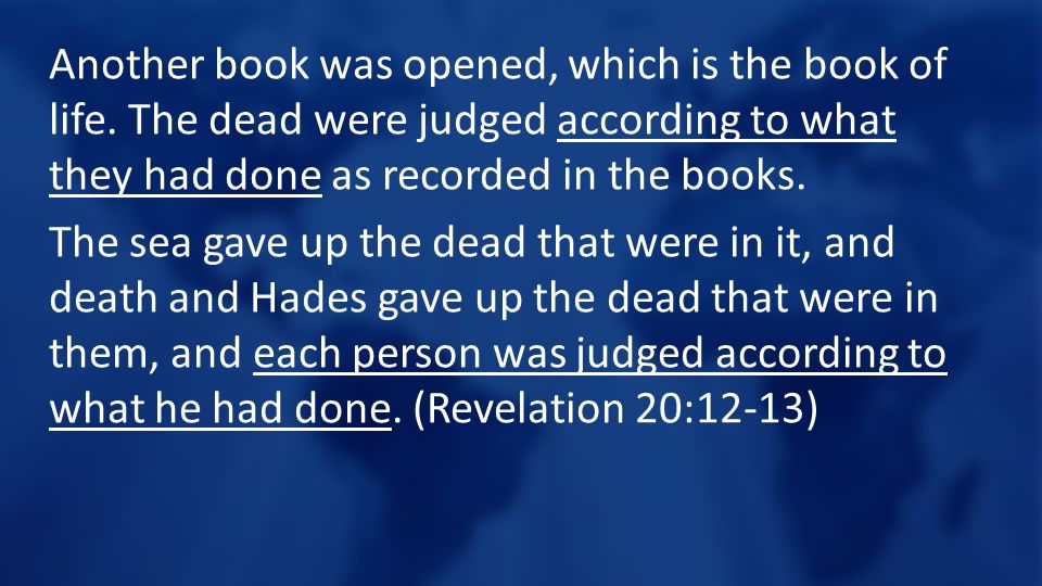 Another book was opened, which is the book of life. The dead were judged according to what they had done as recorded in the books. The sea gave up the
