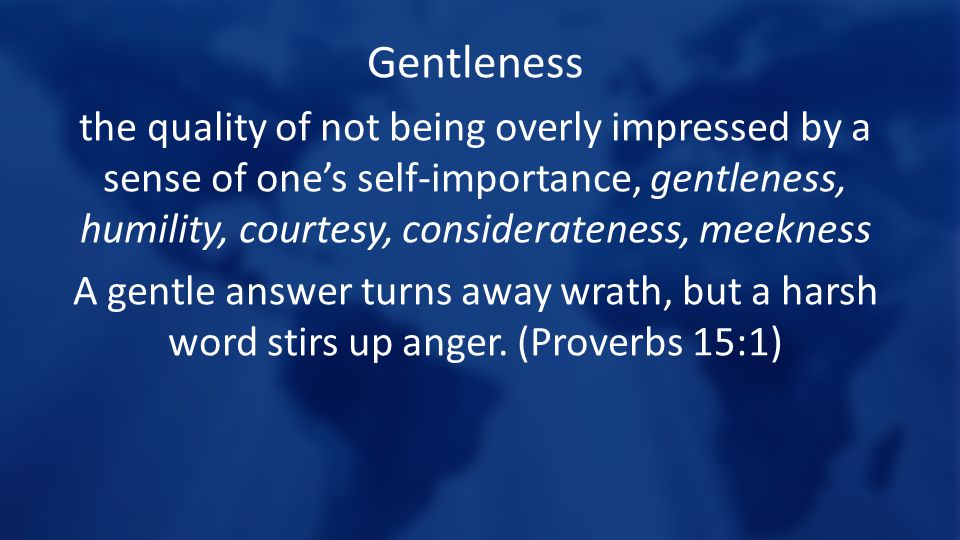 Gentleness the quality of not being overly impressed by a sense of one's self-importance, gentleness, humility, courtesy, considerateness, meekness A