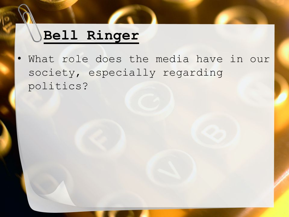 Bell Ringer What role does the media have in our society, especially regarding politics