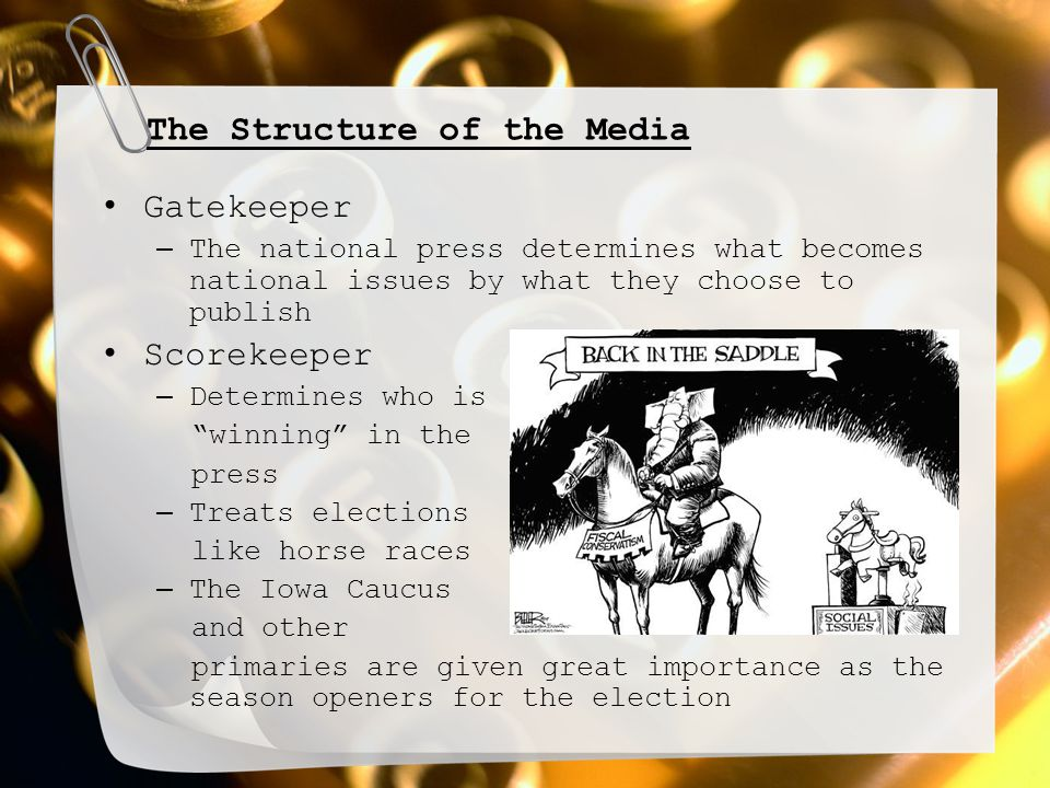 The Structure of the Media Gatekeeper – The national press determines what becomes national issues by what they choose to publish Scorekeeper – Determ