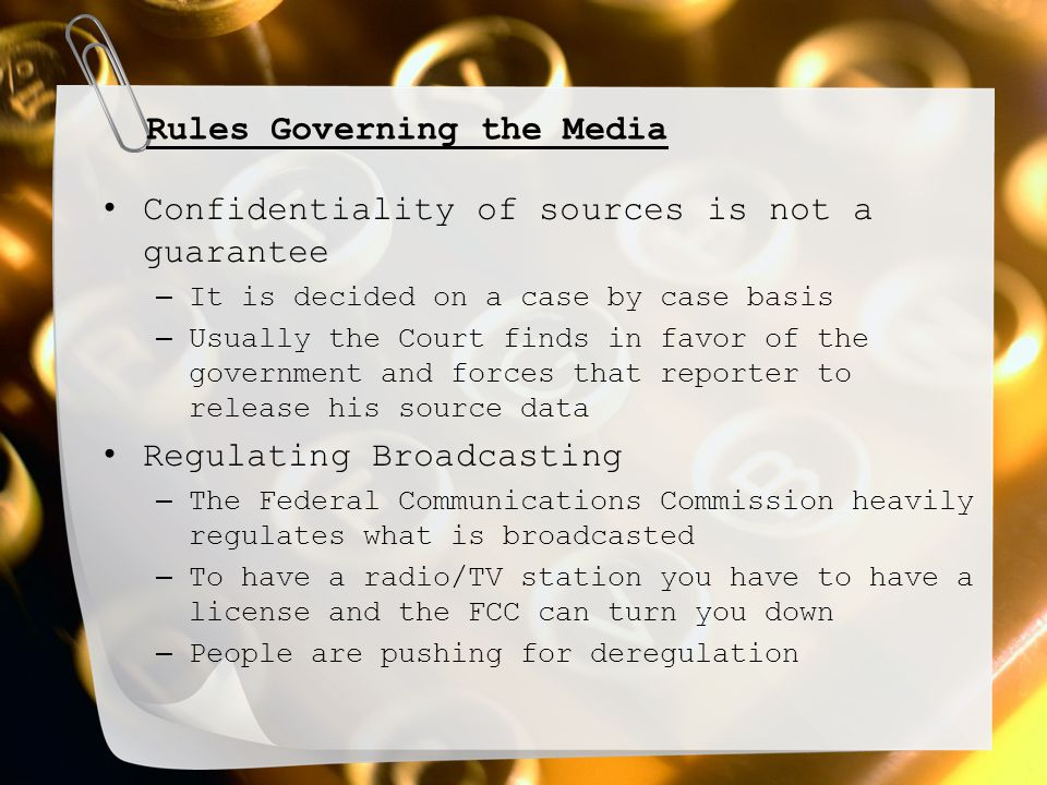 Rules Governing the Media Confidentiality of sources is not a guarantee – It is decided on a case by case basis – Usually the Court finds in favor of the government and forces that reporter to release his source data Regulating Broadcasting – The Federal Communications Commission heavily regulates what is broadcasted – To have a radio/TV station you have to have a license and the FCC can turn you down – People are pushing for deregulation