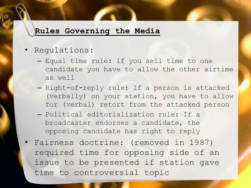Rules Governing the Media Regulations: – Equal time rule: if you sell time to one candidate you have to allow the other airtime as well – Right-of-rep