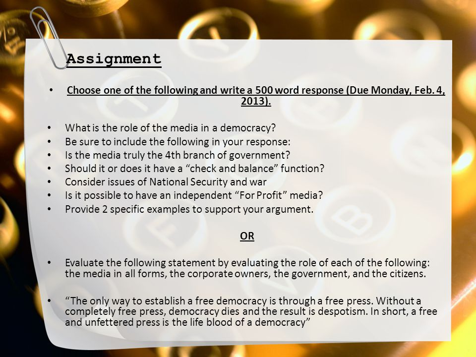 Assignment Choose one of the following and write a 500 word response (Due Monday, Feb. 4, 2013). What is the role of the media in a democracy? Be sure