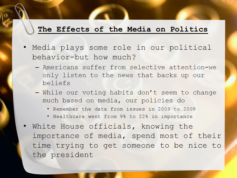The Effects of the Media on Politics Media plays some role in our political behavior-but how much? – Americans suffer from selective attention-we only