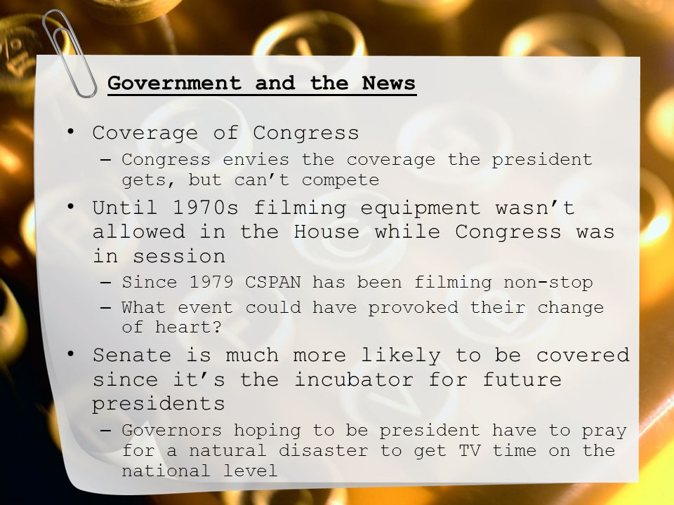 Government and the News Coverage of Congress – Congress envies the coverage the president gets, but can't compete Until 1970s filming equipment wasn't allowed in the House while Congress was in session – Since 1979 CSPAN has been filming non-stop – What event could have provoked their change of heart.