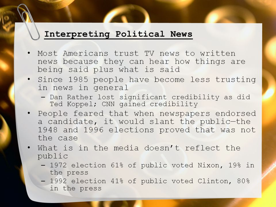 Interpreting Political News Most Americans trust TV news to written news because they can hear how things are being said plus what is said Since 1985 people have become less trusting in news in general – Dan Rather lost significant credibility as did Ted Koppel; CNN gained credibility People feared that when newspapers endorsed a candidate, it would slant the public—the 1948 and 1996 elections proved that was not the case What is in the media doesn't reflect the public – 1972 election 61% of public voted Nixon, 19% in the press – 1992 election 41% of public voted Clinton, 80% in the press
