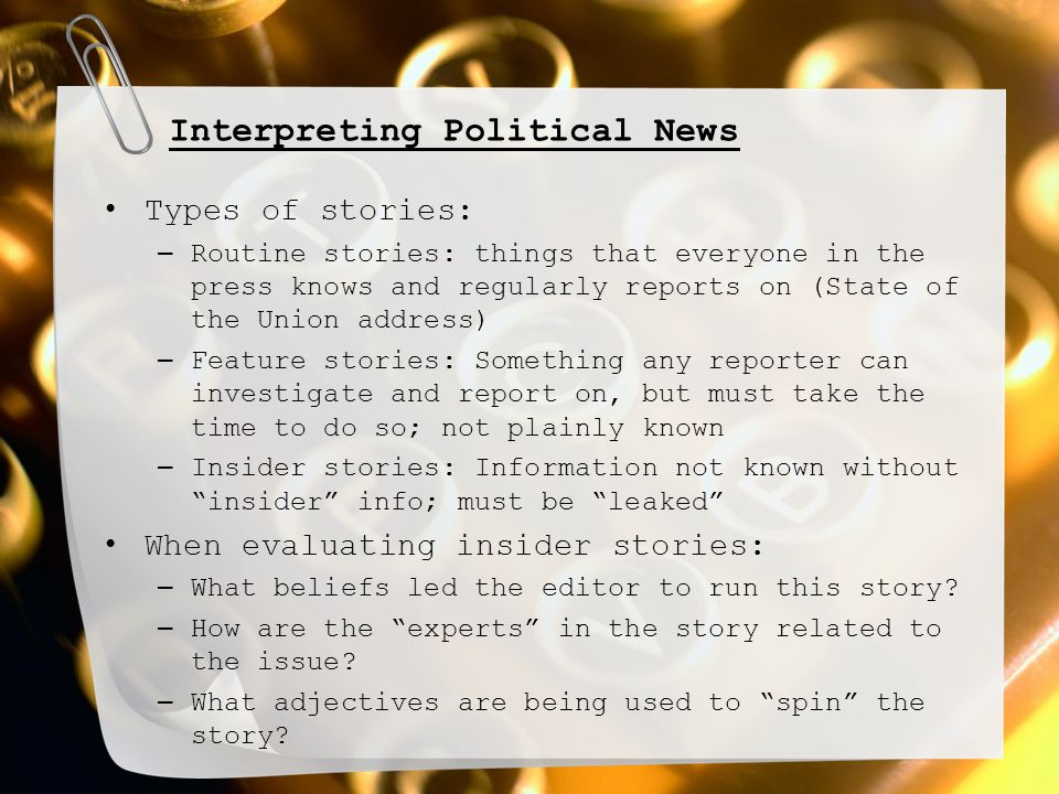 Interpreting Political News Types of stories: – Routine stories: things that everyone in the press knows and regularly reports on (State of the Union address) – Feature stories: Something any reporter can investigate and report on, but must take the time to do so; not plainly known – Insider stories: Information not known without insider info; must be leaked When evaluating insider stories: – What beliefs led the editor to run this story.