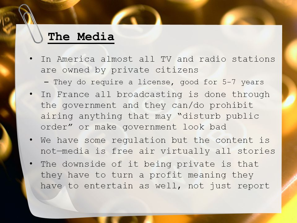 The Media In America almost all TV and radio stations are owned by private citizens – They do require a license, good for 5-7 years In France all broadcasting is done through the government and they can/do prohibit airing anything that may disturb public order or make government look bad We have some regulation but the content is not—media is free air virtually all stories The downside of it being private is that they have to turn a profit meaning they have to entertain as well, not just report
