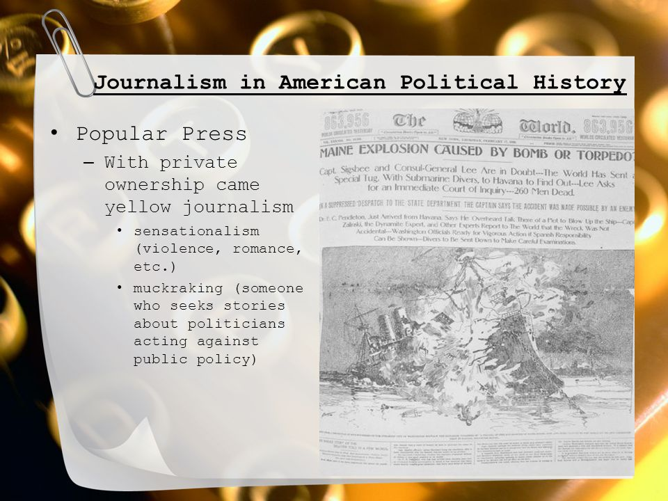 Journalism in American Political History Popular Press – With private ownership came yellow journalism sensationalism (violence, romance, etc.) muckra