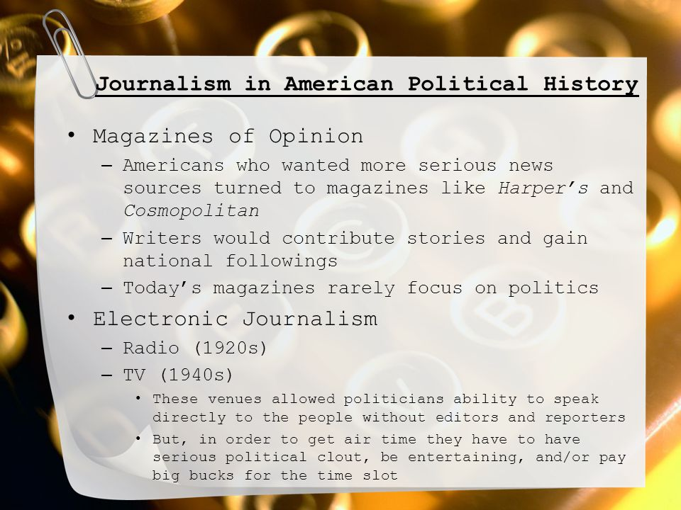 Journalism in American Political History Magazines of Opinion – Americans who wanted more serious news sources turned to magazines like Harper's and Cosmopolitan – Writers would contribute stories and gain national followings – Today's magazines rarely focus on politics Electronic Journalism – Radio (1920s) – TV (1940s) These venues allowed politicians ability to speak directly to the people without editors and reporters But, in order to get air time they have to have serious political clout, be entertaining, and/or pay big bucks for the time slot
