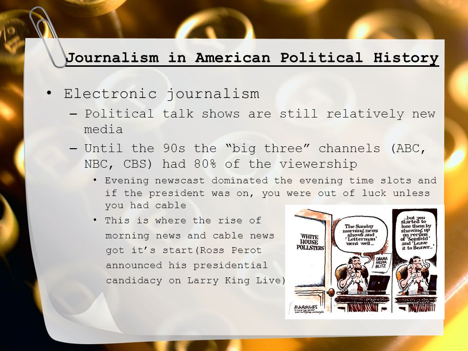 Journalism in American Political History Electronic journalism – Political talk shows are still relatively new media – Until the 90s the big three channels (ABC, NBC, CBS) had 80% of the viewership Evening newscast dominated the evening time slots and if the president was on, you were out of luck unless you had cable This is where the rise of morning news and cable news got it's start(Ross Perot announced his presidential candidacy on Larry King Live)