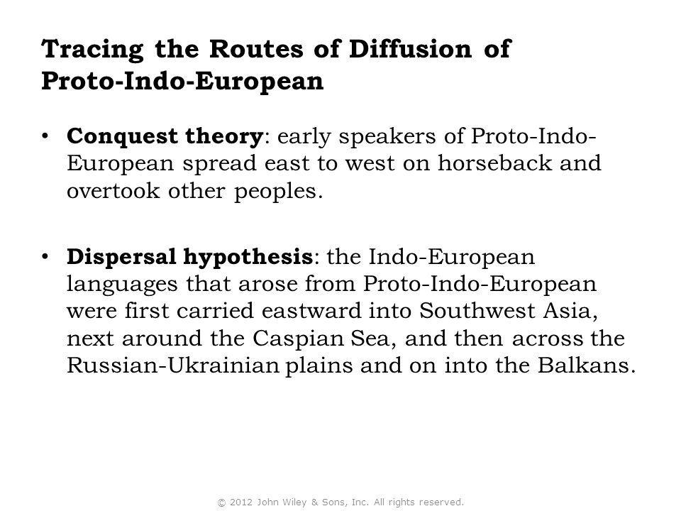 Conquest theory : early speakers of Proto-Indo- European spread east to west on horseback and overtook other peoples. Dispersal hypothesis : the Indo-