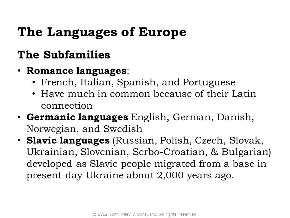 The Subfamilies Romance languages : French, Italian, Spanish, and Portuguese Have much in common because of their Latin connection Germanic languages English, German, Danish, Norwegian, and Swedish Slavic languages (Russian, Polish, Czech, Slovak, Ukrainian, Slovenian, Serbo-Croatian, & Bulgarian) developed as Slavic people migrated from a base in present-day Ukraine about 2,000 years ago.