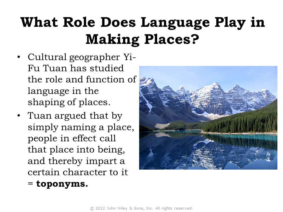 Cultural geographer Yi- Fu Tuan has studied the role and function of language in the shaping of places.