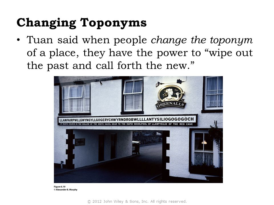 Changing Toponyms Tuan said when people change the toponym of a place, they have the power to wipe out the past and call forth the new. © 2012 John Wiley & Sons, Inc.