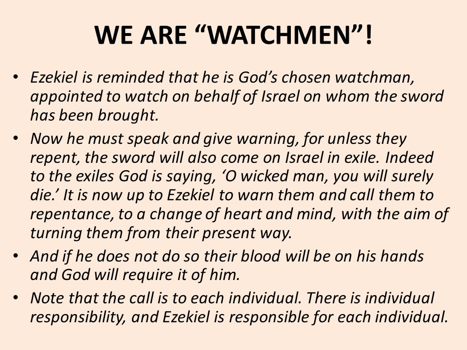 "WE ARE ""WATCHMEN""! Ezekiel is reminded that he is God's chosen watchman, appointed to watch on behalf of Israel on whom the sword has been brought. No"