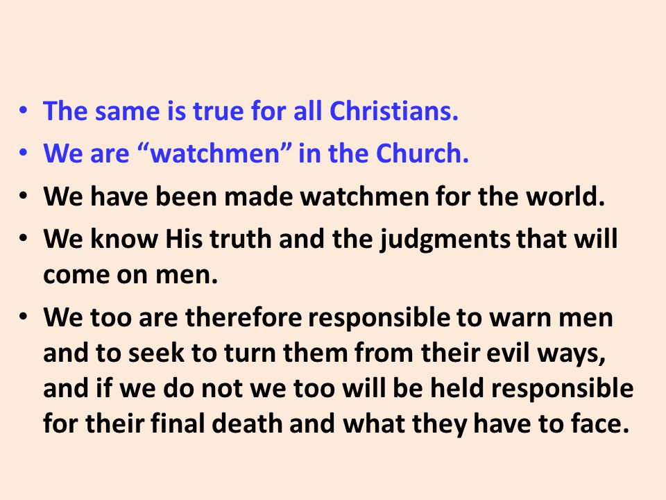"The same is true for all Christians. We are ""watchmen"" in the Church. We have been made watchmen for the world. We know His truth and the judgments th"