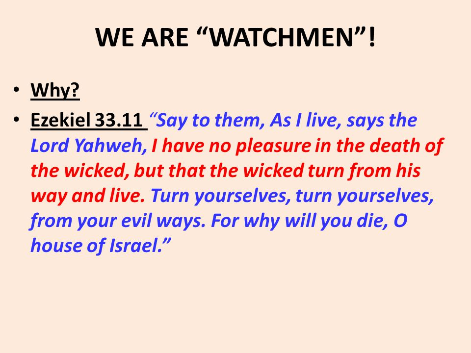 "WE ARE ""WATCHMEN""! Why? Ezekiel 33.11 ""Say to them, As I live, says the Lord Yahweh, I have no pleasure in the death of the wicked, but that the wicke"
