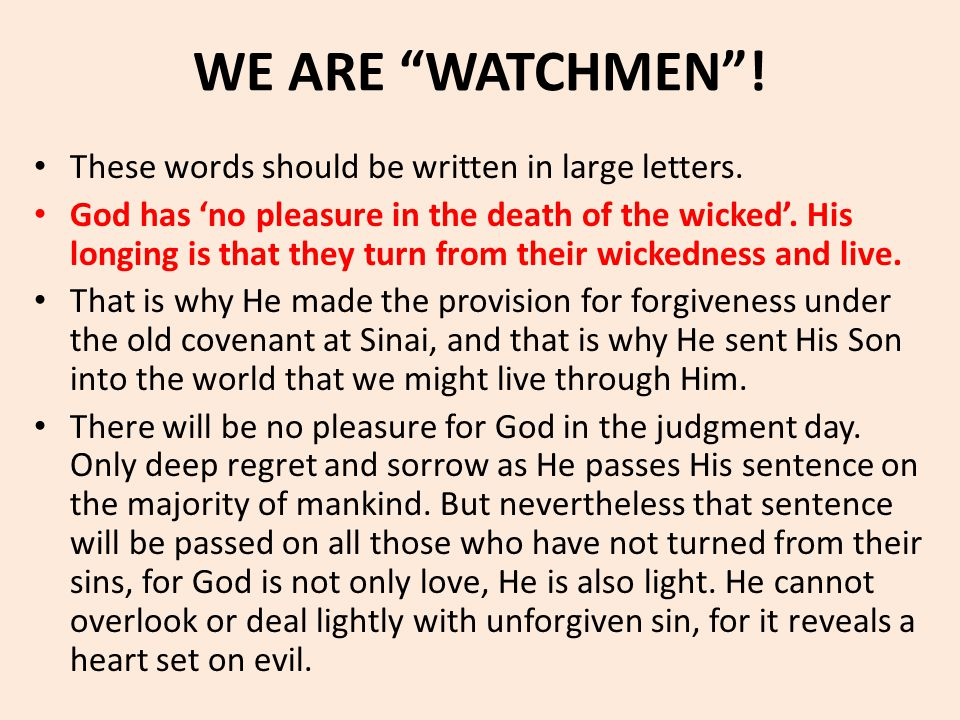 "WE ARE ""WATCHMEN""! These words should be written in large letters. God has 'no pleasure in the death of the wicked'. His longing is that they turn fro"