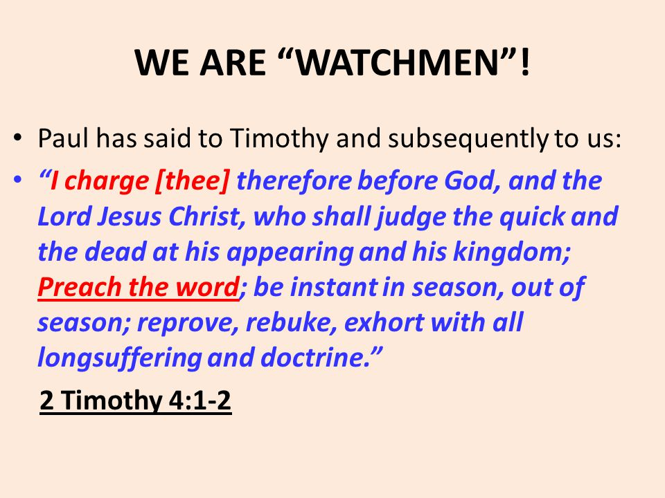 "WE ARE ""WATCHMEN""! Paul has said to Timothy and subsequently to us: ""I charge [thee] therefore before God, and the Lord Jesus Christ, who shall judge"