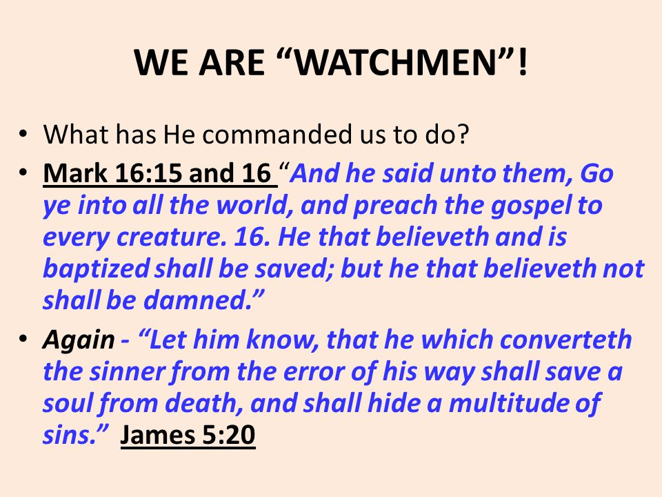 "WE ARE ""WATCHMEN""! What has He commanded us to do? Mark 16:15 and 16 ""And he said unto them, Go ye into all the world, and preach the gospel to every"