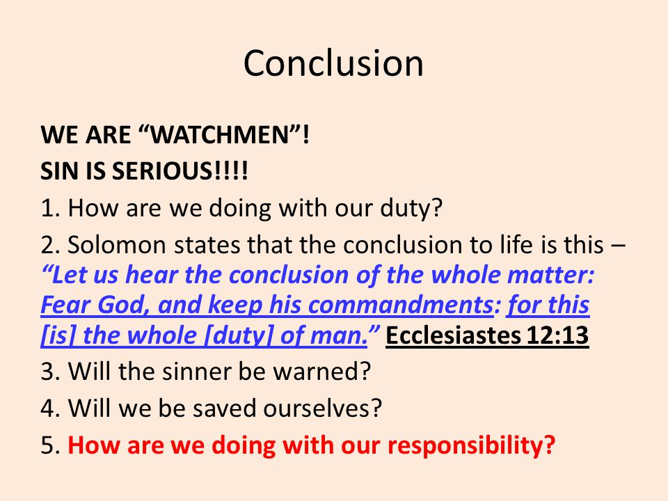 "Conclusion WE ARE ""WATCHMEN""! SIN IS SERIOUS!!!! 1. How are we doing with our duty? 2. Solomon states that the conclusion to life is this – ""Let us he"