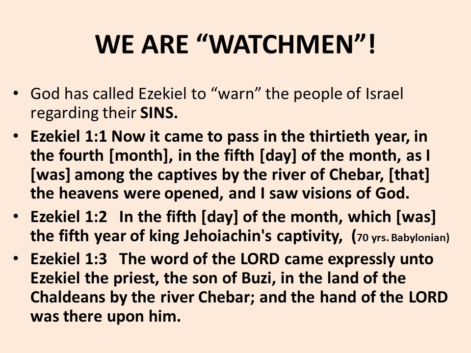 "WE ARE ""WATCHMEN""! God has called Ezekiel to ""warn"" the people of Israel regarding their SINS. Ezekiel 1:1 Now it came to pass in the thirtieth year,"