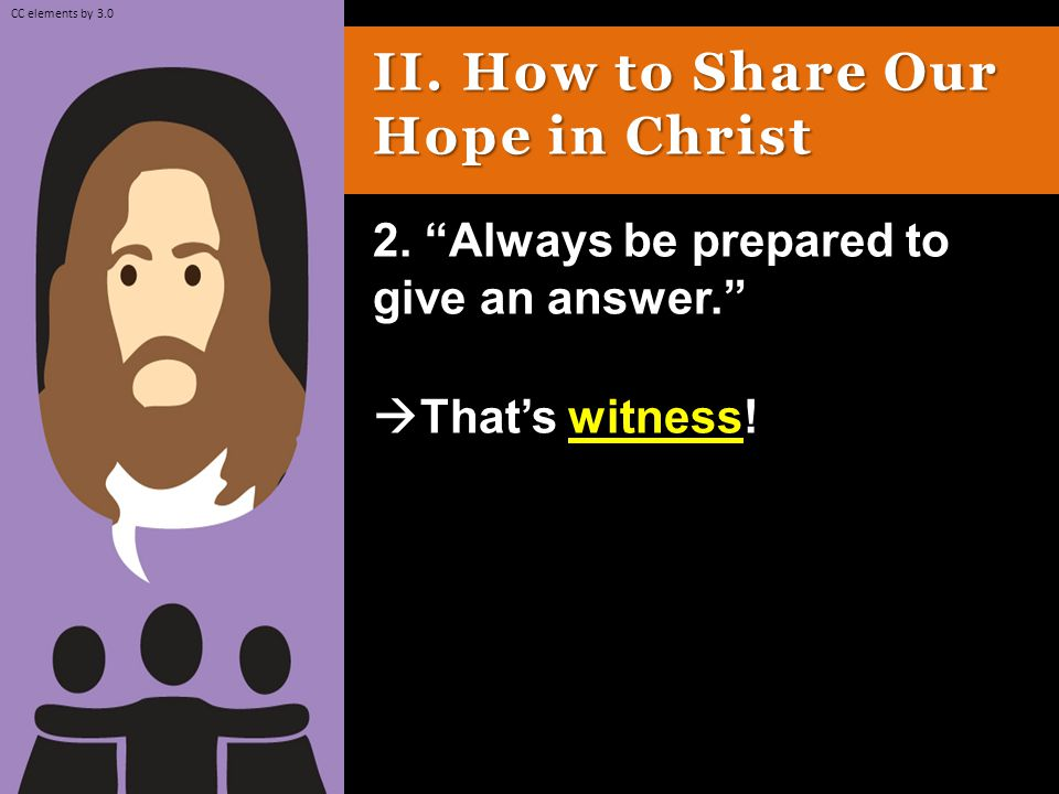 II. How to Share Our Hope in Christ 2. Always be prepared to give an answer.  That's witness.