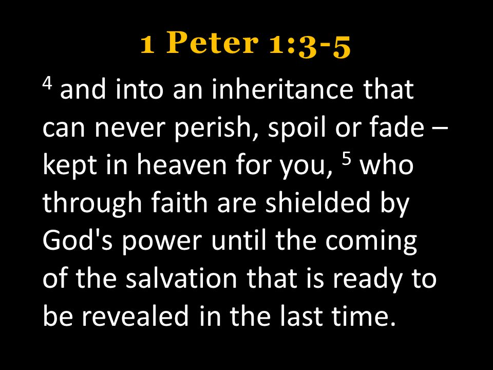 1 Peter 1:3-5 4 and into an inheritance that can never perish, spoil or fade – kept in heaven for you, 5 who through faith are shielded by God s power until the coming of the salvation that is ready to be revealed in the last time.