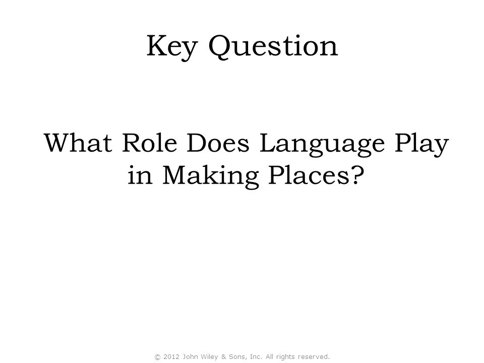 Key Question What Role Does Language Play in Making Places? © 2012 John Wiley & Sons, Inc. All rights reserved.