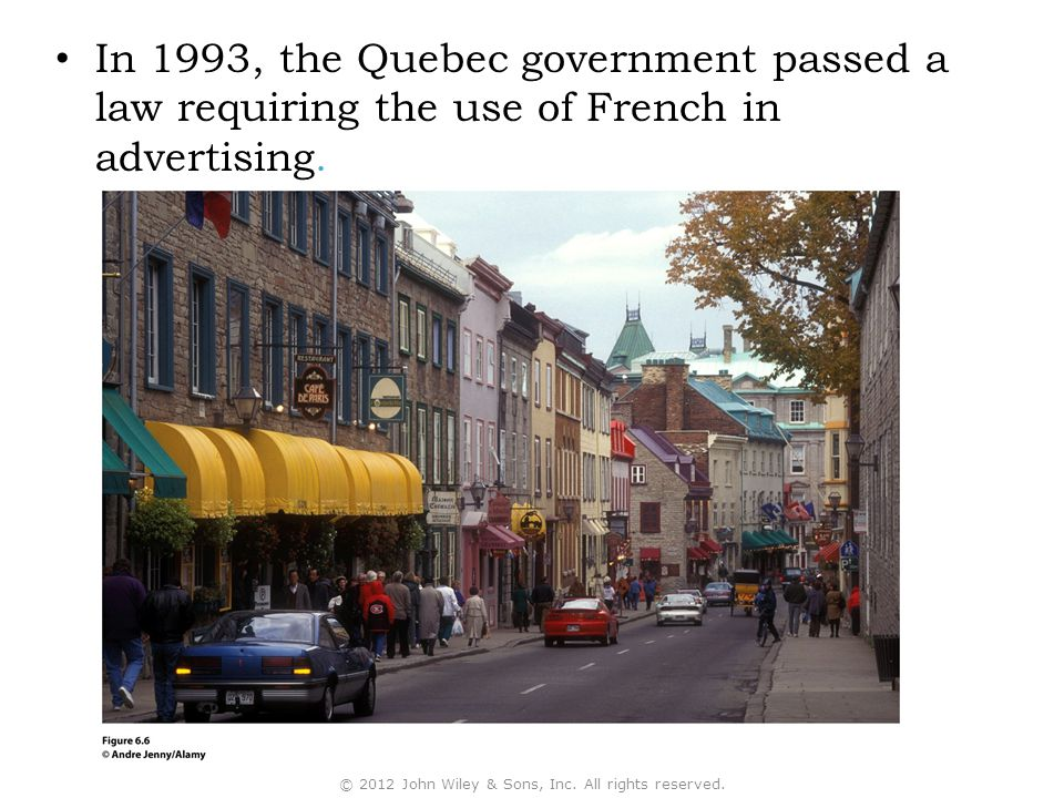 In 1993, the Quebec government passed a law requiring the use of French in advertising. © 2012 John Wiley & Sons, Inc. All rights reserved.