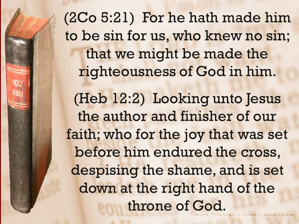(2Co 5:21) For he hath made him to be sin for us, who knew no sin; that we might be made the righteousness of God in him. (Heb 12:2) Looking unto Jesu