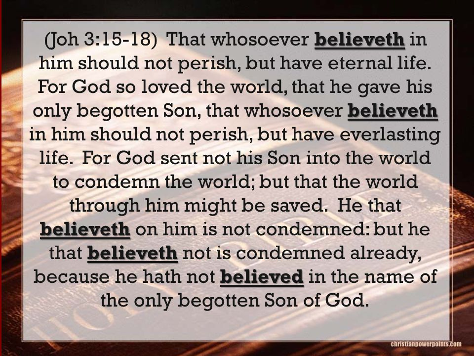 believeth believeth believeth believeth believed (Joh 3:15-18) That whosoever believeth in him should not perish, but have eternal life. For God so lo