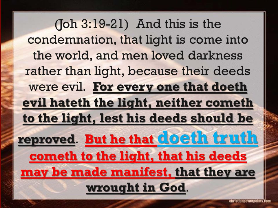 For every one that doeth evil hateth the light, neither cometh to the light, lest his deeds should be reprovedBut he that doeth truth cometh to the li
