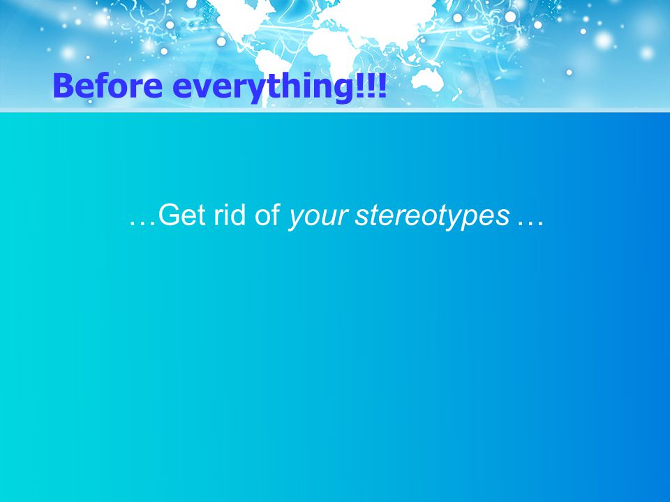 Before everything!!! …Get rid of your stereotypes …