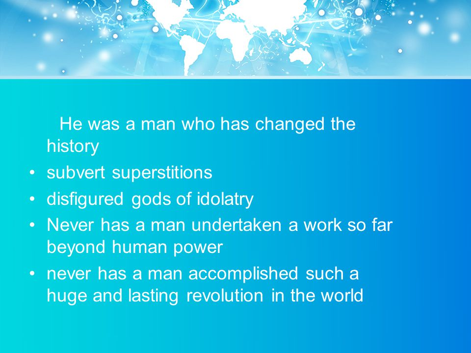 He was a man who has changed the history subvert superstitions disfigured gods of idolatry Never has a man undertaken a work so far beyond human power never has a man accomplished such a huge and lasting revolution in the world