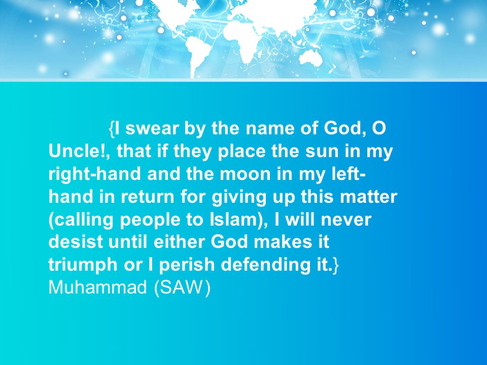 {I swear by the name of God, O Uncle!, that if they place the sun in my right-hand and the moon in my left- hand in return for giving up this matter (calling people to Islam), I will never desist until either God makes it triumph or I perish defending it.} Muhammad (SAW)