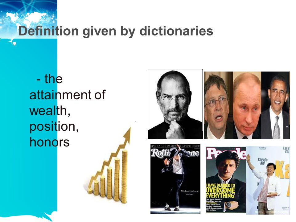 Definition given by dictionaries - the attainment of wealth, position, honors