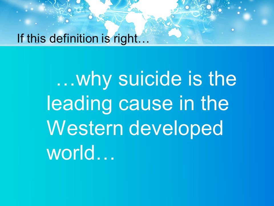 If this definition is right… …why suicide is the leading cause in the Western developed world…