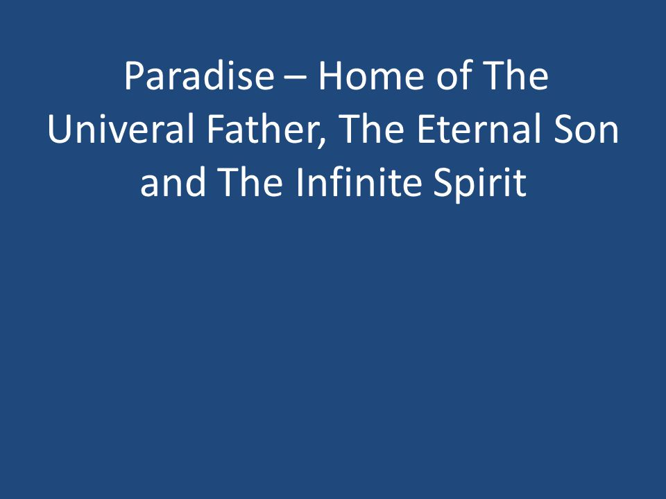 Paradise – Home of The Univeral Father, The Eternal Son and The Infinite Spirit