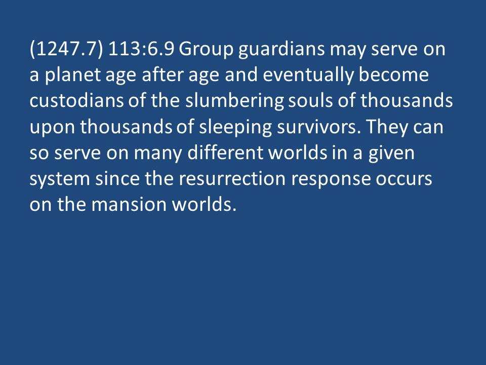 (1247.7) 113:6.9 Group guardians may serve on a planet age after age and eventually become custodians of the slumbering souls of thousands upon thousands of sleeping survivors.