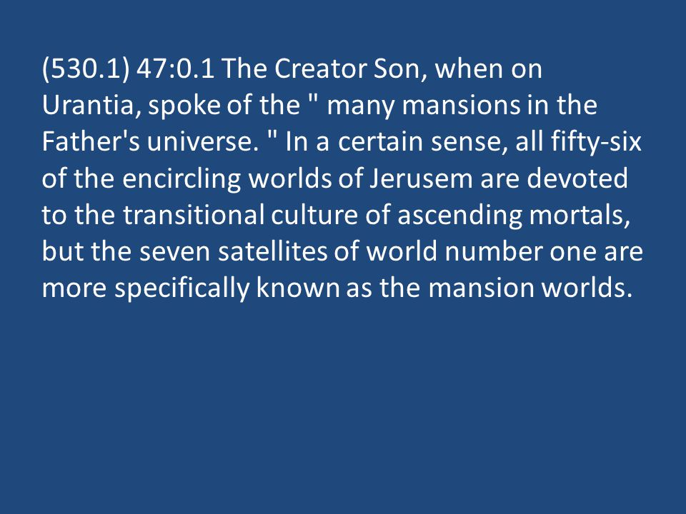 (530.1) 47:0.1 The Creator Son, when on Urantia, spoke of the many mansions in the Father s universe.